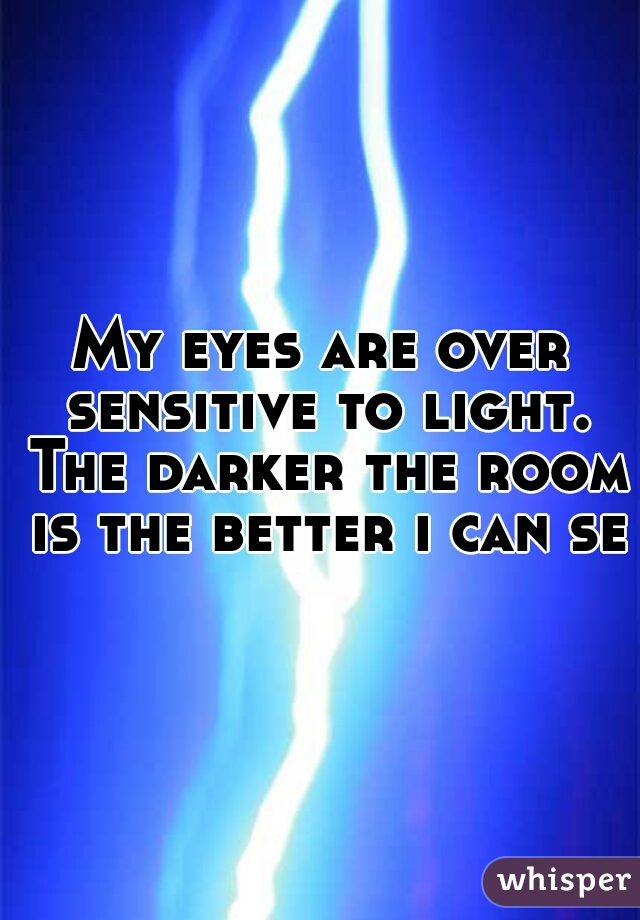 My eyes are over sensitive to light. The darker the room is the better i can see