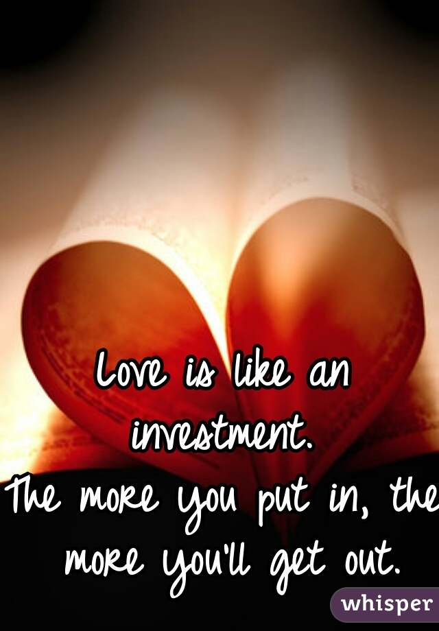Love is like an investment.  The more you put in, the more you'll get out.