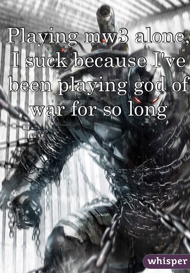 Playing mw3 alone, I suck because I've been playing god of war for so long