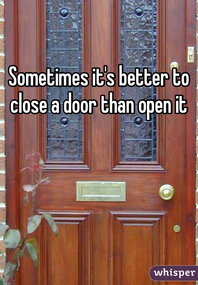 Sometimes it's better to close a door than open it