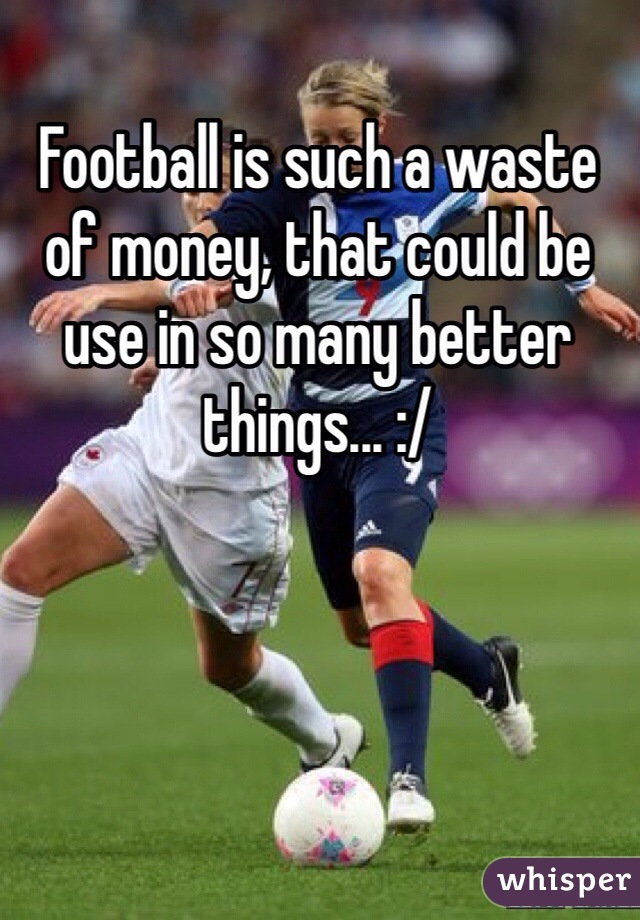 Football is such a waste of money, that could be use in so many better things... :/