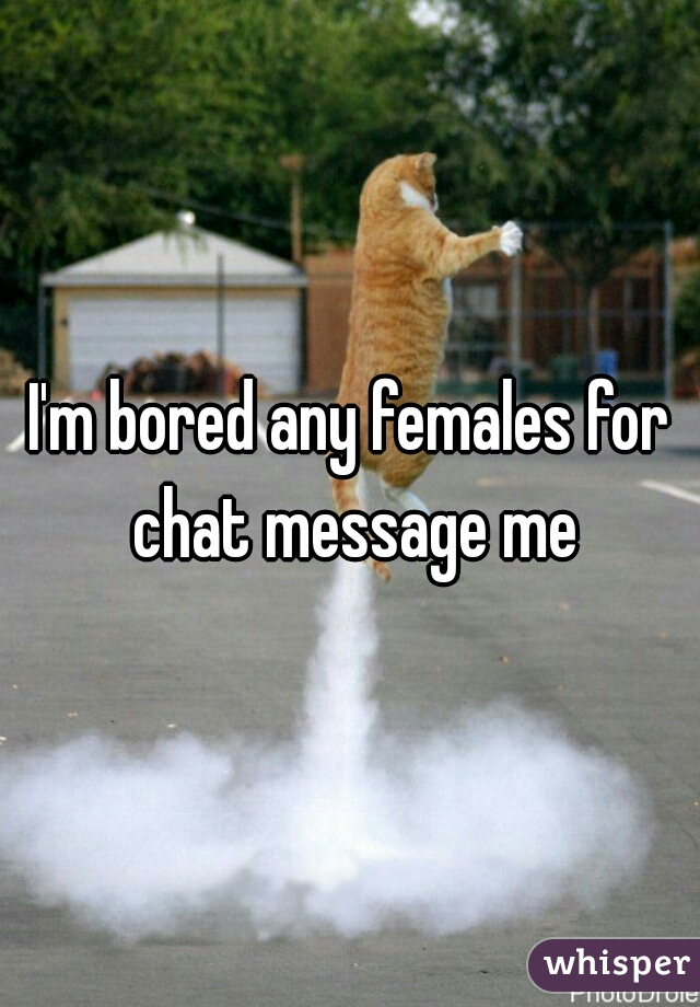 I'm bored any females for chat message me