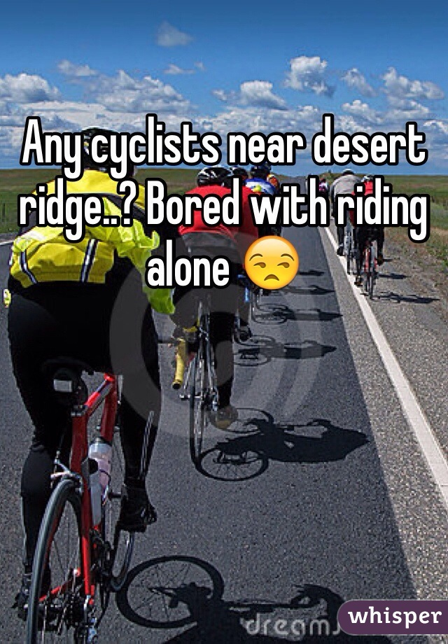 Any cyclists near desert ridge..? Bored with riding alone 😒