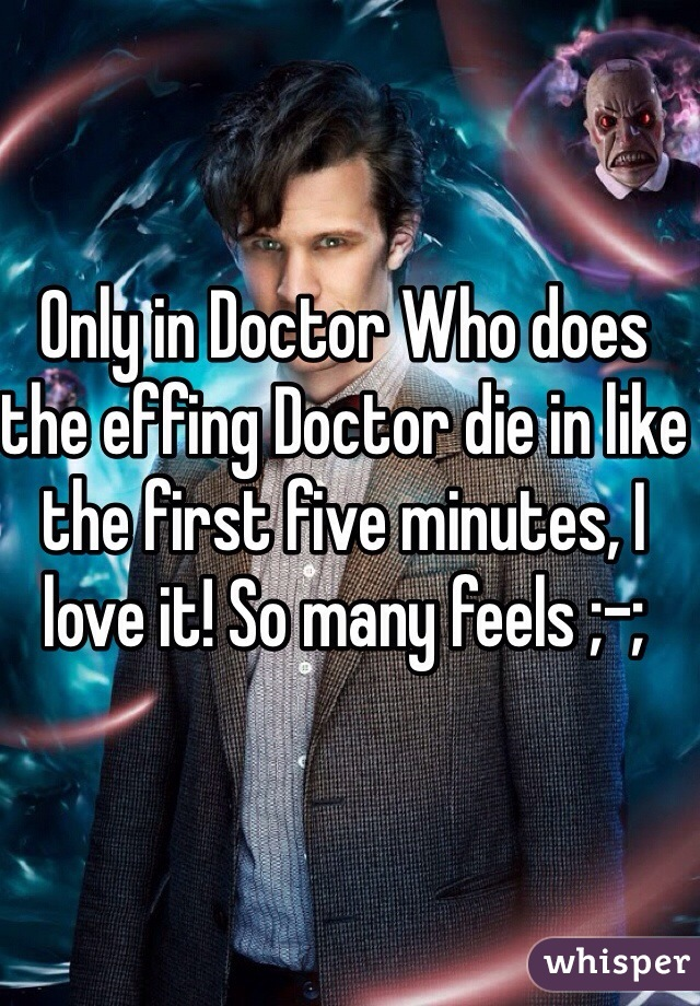 Only in Doctor Who does the effing Doctor die in like the first five minutes, I love it! So many feels ;-;