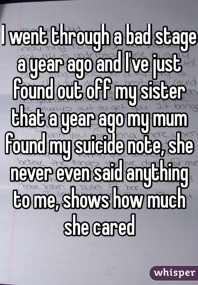 I went through a bad stage a year ago and I've just found out off my sister that a year ago my mum found my suicide note, she never even said anything to me, shows how much she cared