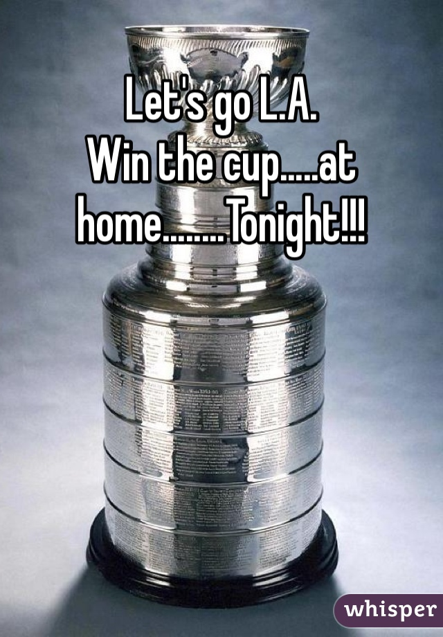 Let's go L.A. Win the cup.....at home........Tonight!!!