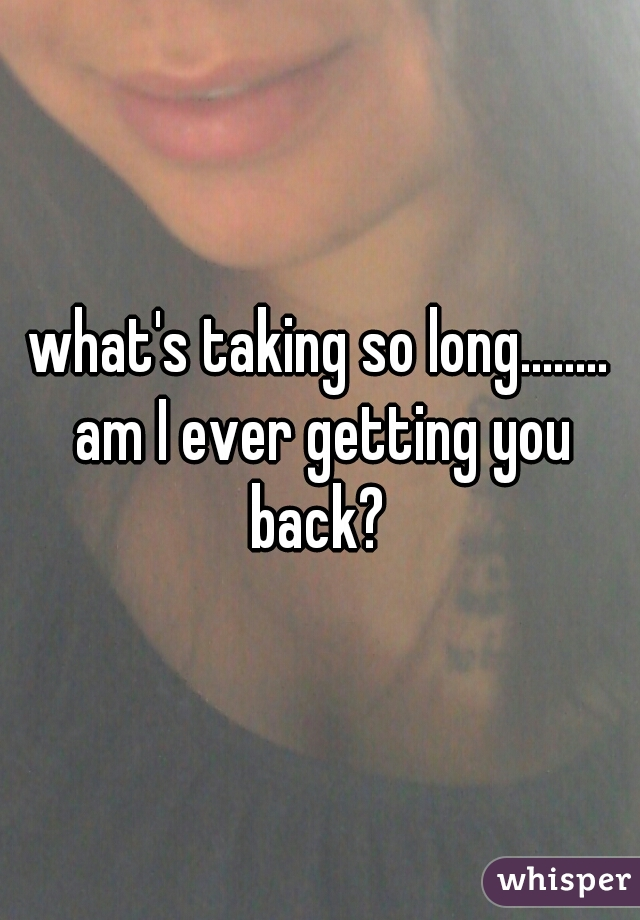 what's taking so long........ am I ever getting you back?