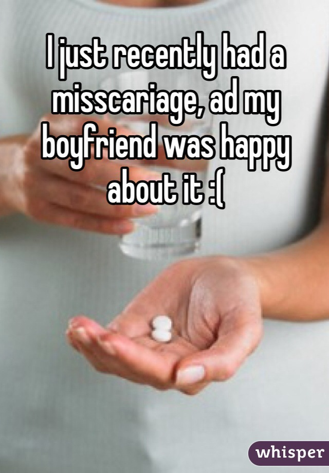 I just recently had a misscariage, ad my boyfriend was happy about it :(