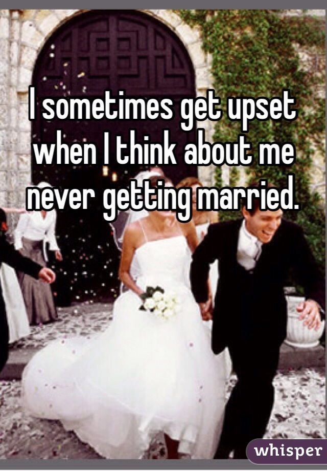 I sometimes get upset when I think about me never getting married.