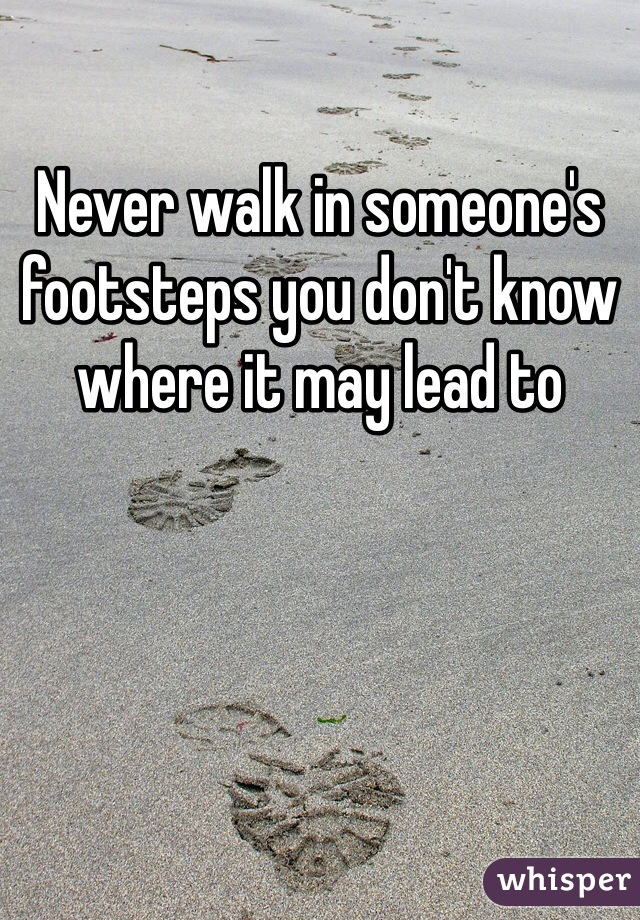 Never walk in someone's  footsteps you don't know where it may lead to