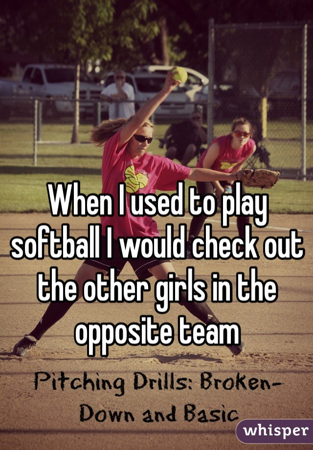 When I used to play softball I would check out the other girls in the opposite team
