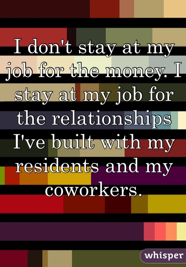 I don't stay at my job for the money. I stay at my job for the relationships I've built with my residents and my coworkers.