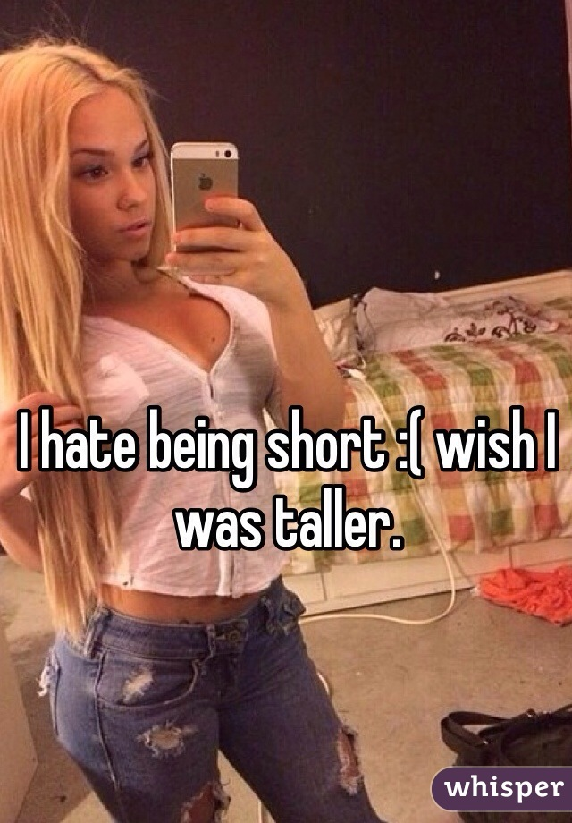 I hate being short :( wish I was taller.