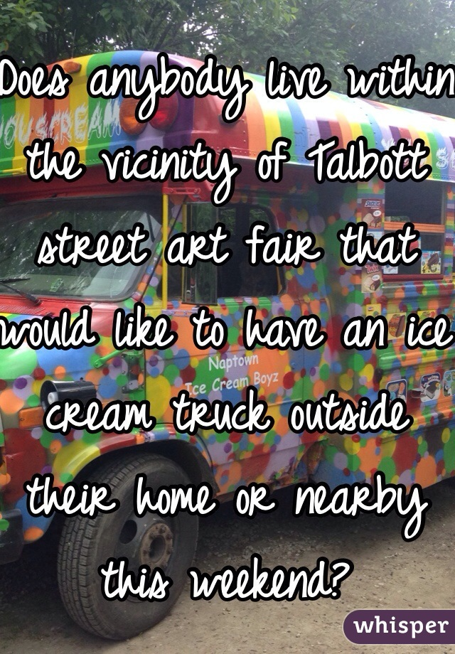 Does anybody live within the vicinity of Talbott street art fair that would like to have an ice cream truck outside their home or nearby this weekend?