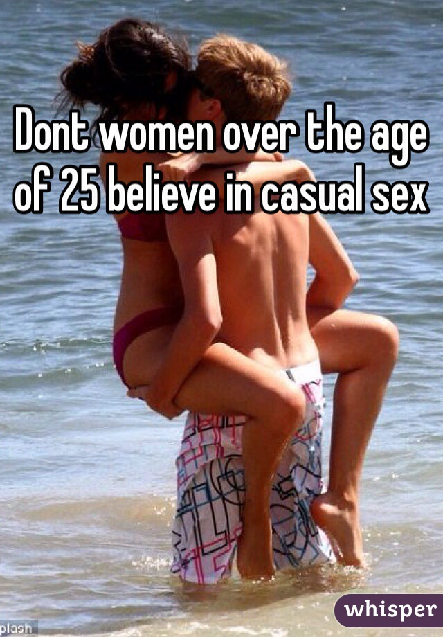 Dont women over the age of 25 believe in casual sex