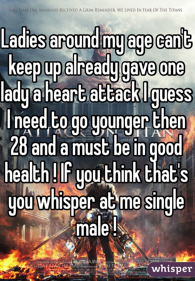 Ladies around my age can't keep up already gave one lady a heart attack I guess I need to go younger then 28 and a must be in good health ! If you think that's you whisper at me single male !