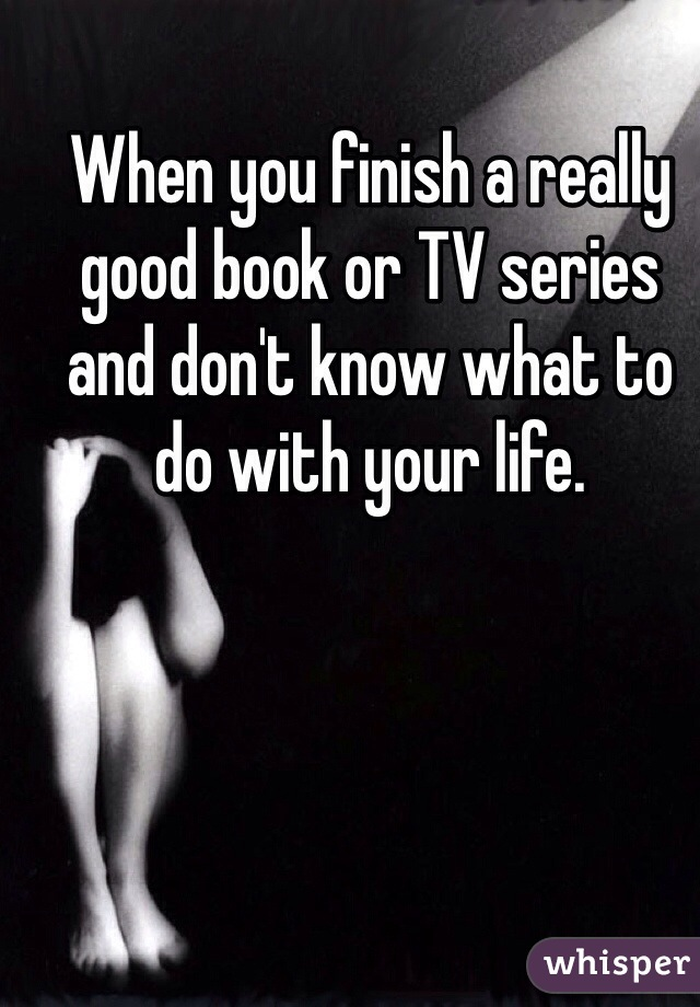 When you finish a really good book or TV series and don't know what to do with your life.