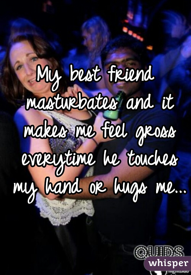 My best friend masturbates and it makes me feel gross everytime he touches my hand or hugs me...