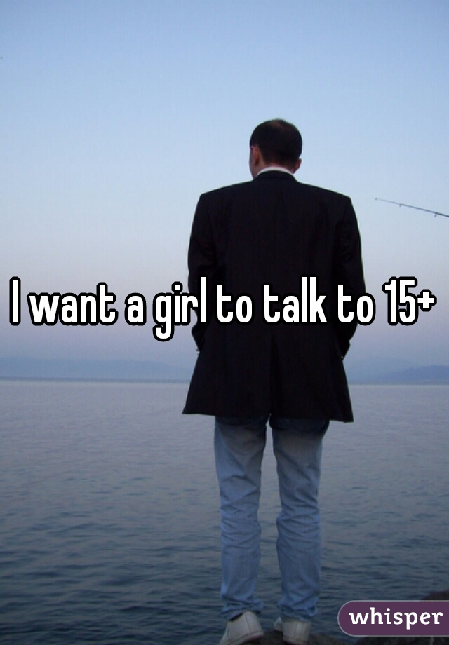 I want a girl to talk to 15+