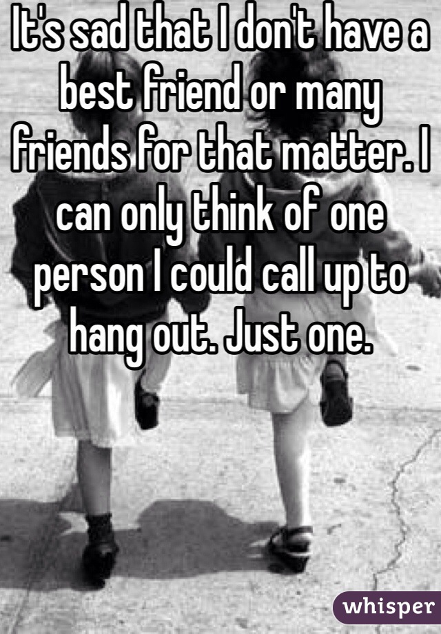 It's sad that I don't have a best friend or many friends for that matter. I can only think of one person I could call up to hang out. Just one.