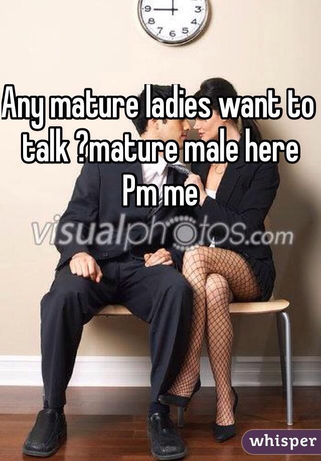 Any mature ladies want to talk ?mature male here Pm me