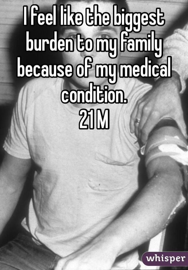 I feel like the biggest burden to my family because of my medical condition.  21 M