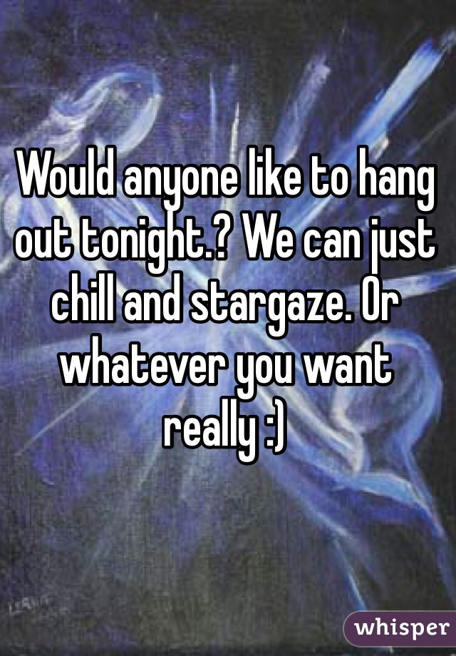 Would anyone like to hang out tonight.? We can just chill and stargaze. Or whatever you want really :)