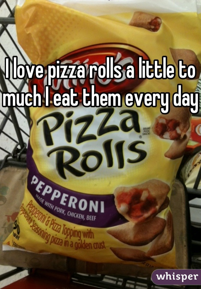 I love pizza rolls a little to much I eat them every day