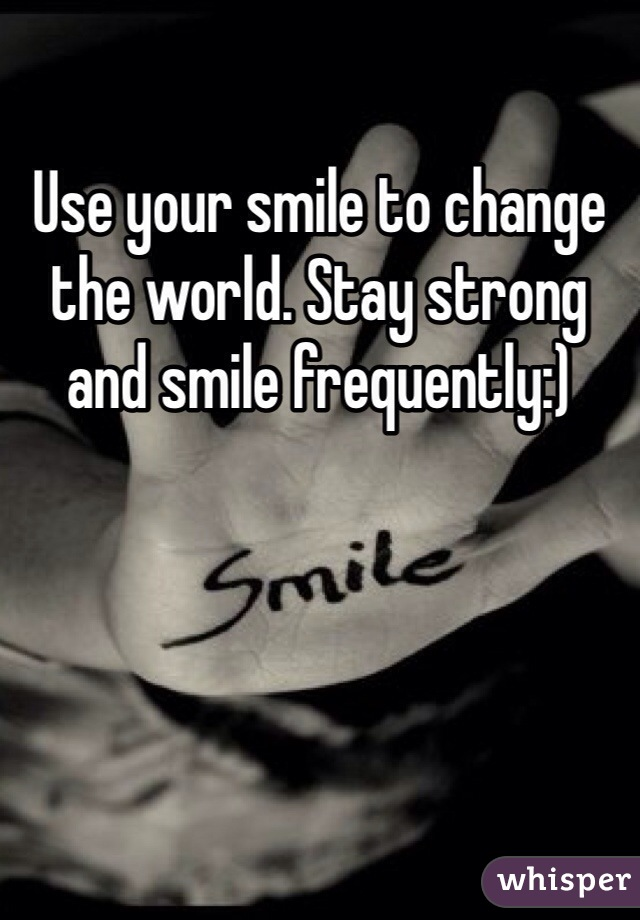 Use your smile to change the world. Stay strong and smile frequently:)