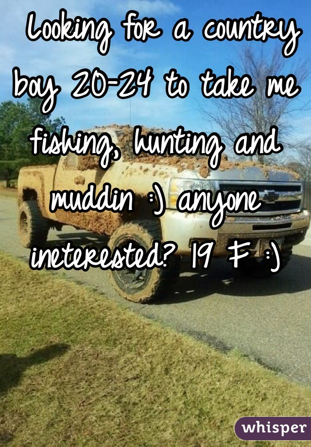 Looking for a country boy 20-24 to take me fishing, hunting and muddin :) anyone ineterested? 19 F :)