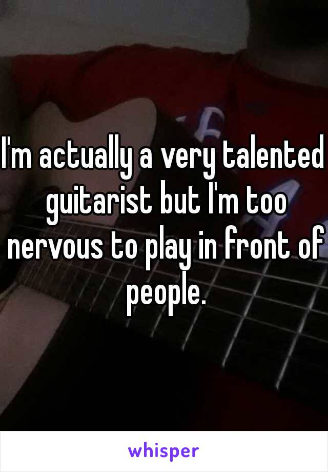 I'm actually a very talented guitarist but I'm too nervous to play in front of people.