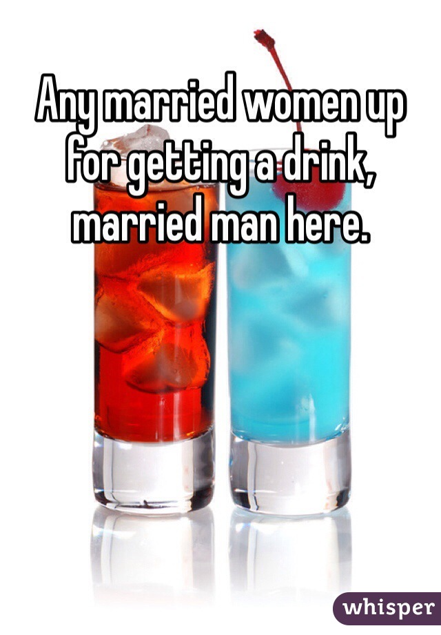 Any married women up for getting a drink, married man here.