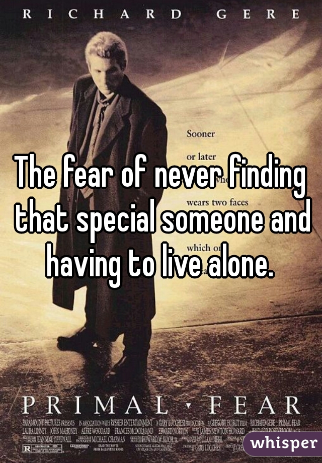 The fear of never finding that special someone and having to live alone.