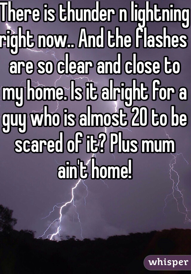 There is thunder n lightning right now.. And the flashes are so clear and close to my home. Is it alright for a guy who is almost 20 to be scared of it? Plus mum ain't home!
