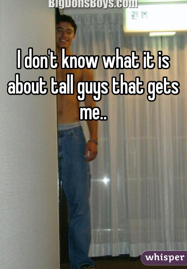 I don't know what it is about tall guys that gets me..