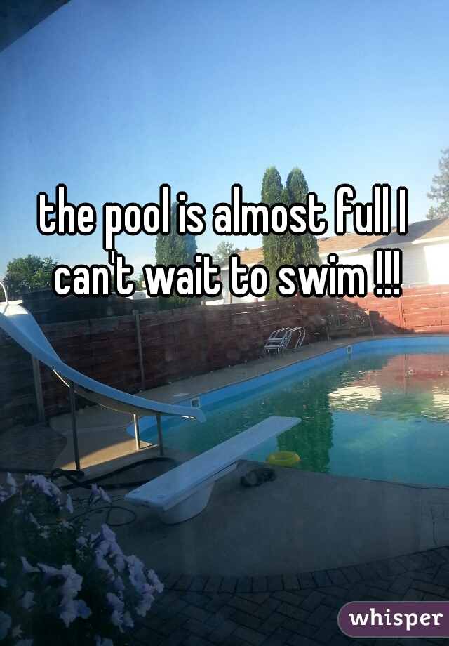 the pool is almost full I can't wait to swim !!!