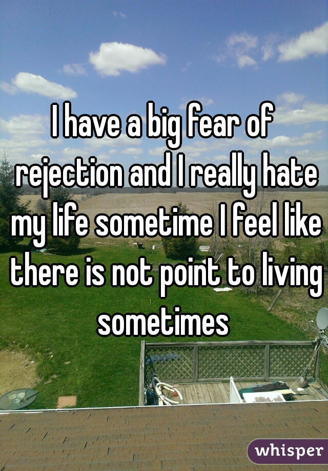 I have a big fear of rejection and I really hate my life sometime I feel like there is not point to living sometimes