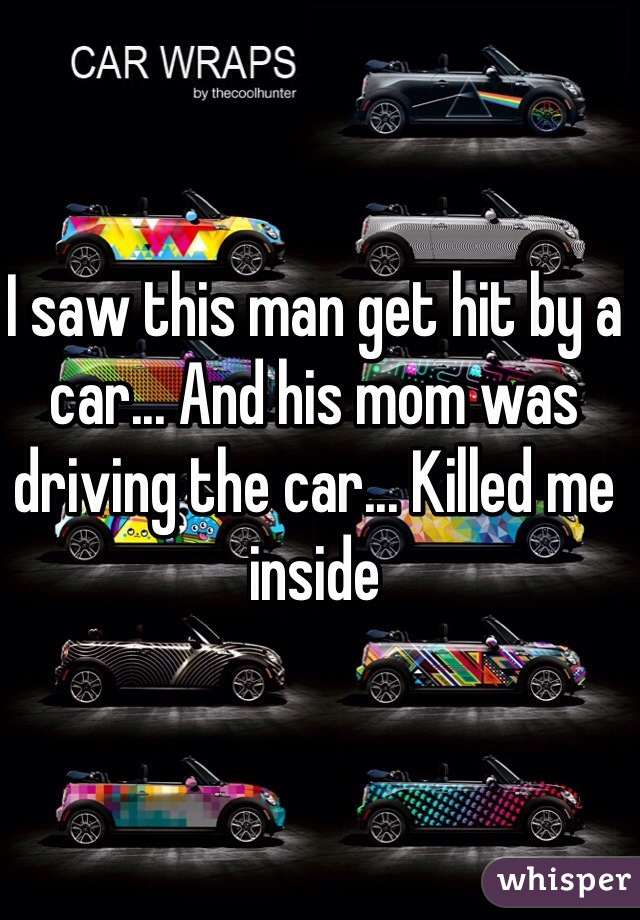 I saw this man get hit by a car... And his mom was driving the car... Killed me inside