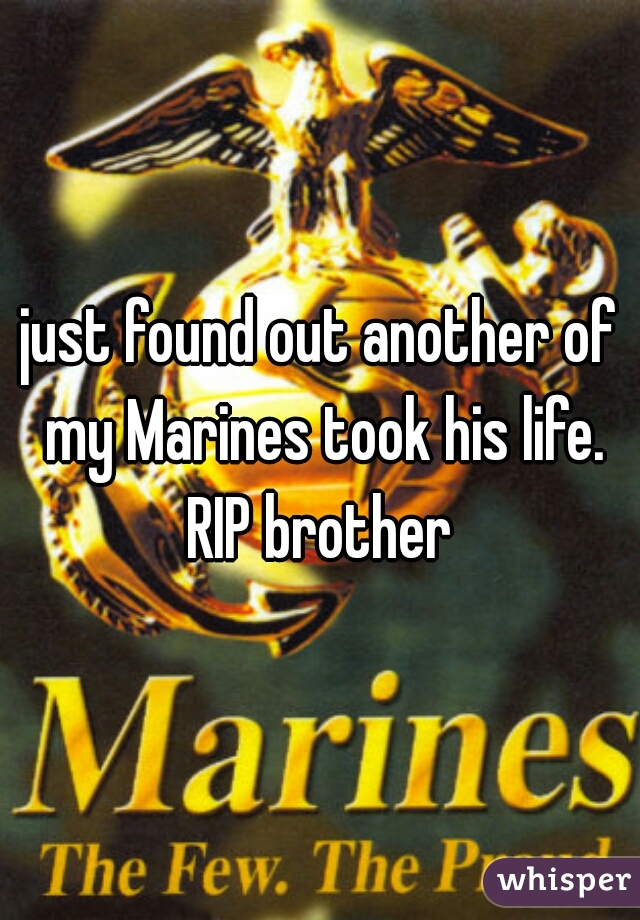 just found out another of my Marines took his life. RIP brother