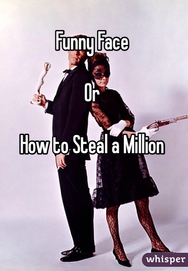 Funny Face  Or   How to Steal a Million