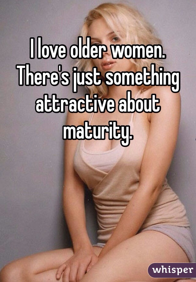 I love older women. There's just something attractive about maturity.