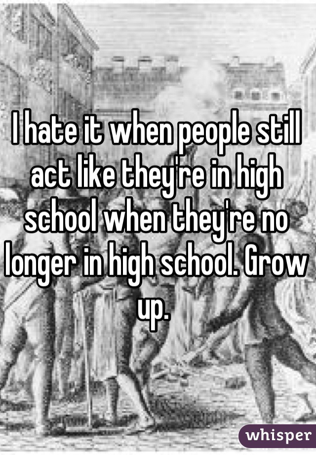 I hate it when people still act like they're in high school when they're no longer in high school. Grow up.