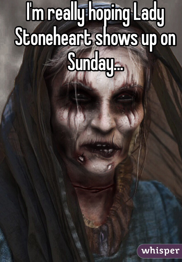 I'm really hoping Lady Stoneheart shows up on Sunday...