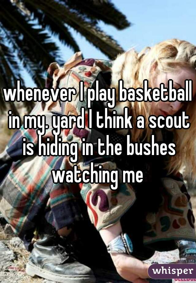whenever I play basketball in my. yard I think a scout is hiding in the bushes watching me