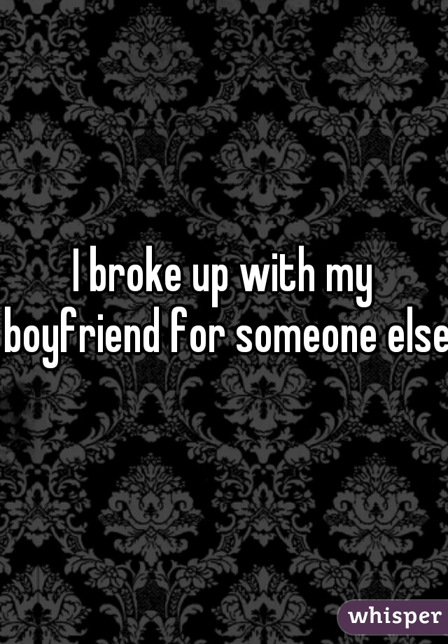 I broke up with my boyfriend for someone else.