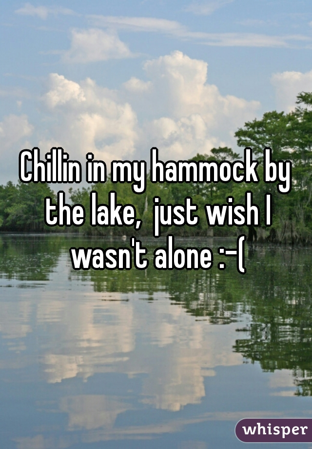 Chillin in my hammock by the lake,  just wish I wasn't alone :-(