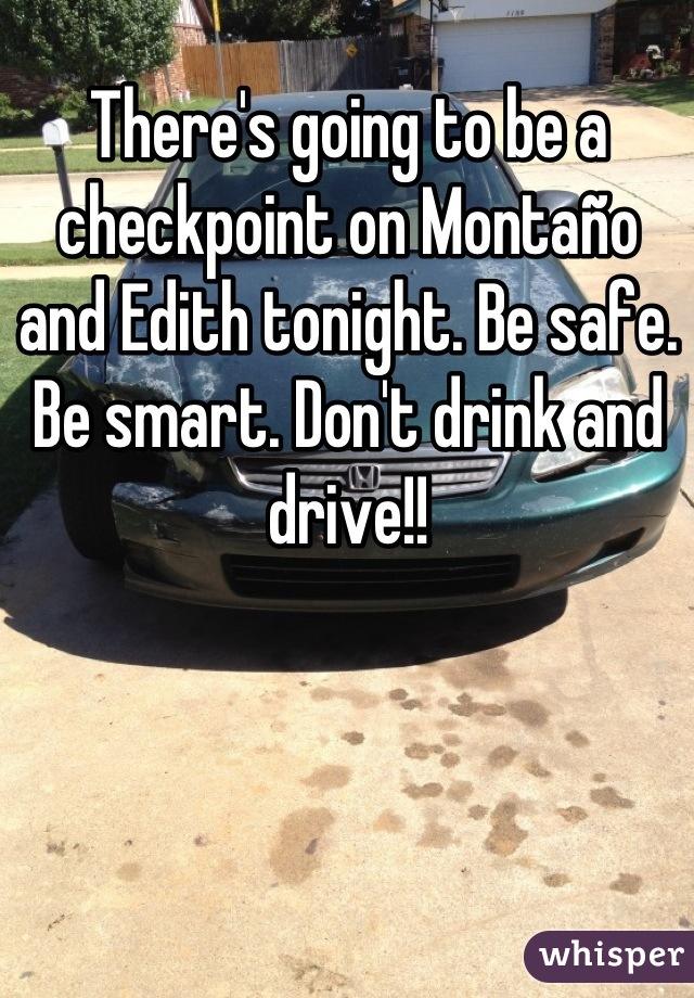 There's going to be a checkpoint on Montaño and Edith tonight. Be safe. Be smart. Don't drink and drive!!