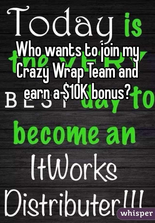 Who wants to join my Crazy Wrap Team and earn a $10K bonus?