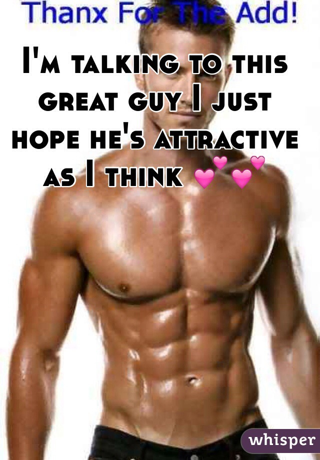 I'm talking to this great guy I just hope he's attractive as I think 💕💕