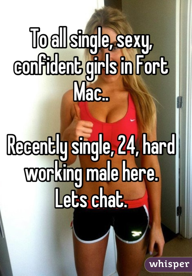 To all single, sexy, confident girls in Fort Mac..  Recently single, 24, hard working male here. Lets chat.